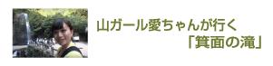山ガール愛ちゃんが行く「箕面の滝」